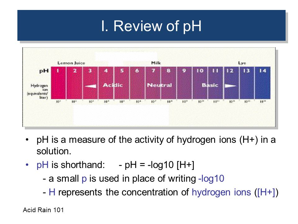 I. Review of pH pH is a measure of the activity of hydrogen ions (H+) in a solution. pH is shorthand: - pH = -log10 [H+]